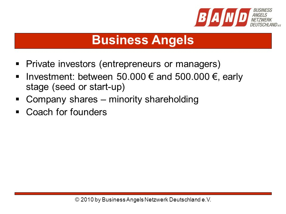 © 2010 by Business Angels Netzwerk Deutschland e.V. Business Angels  Private investors (entrepreneurs or managers)  Investment: between 50.000 € and