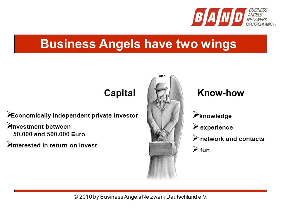 Capital Know-how and  Economically independent private investor  Investment between 50.000 and 500.000 Euro  Interested in return on invest  knowledge  experience  network and contacts  fun Business Angels have two wings © 2010 by Business Angels Netzwerk Deutschland e.V.