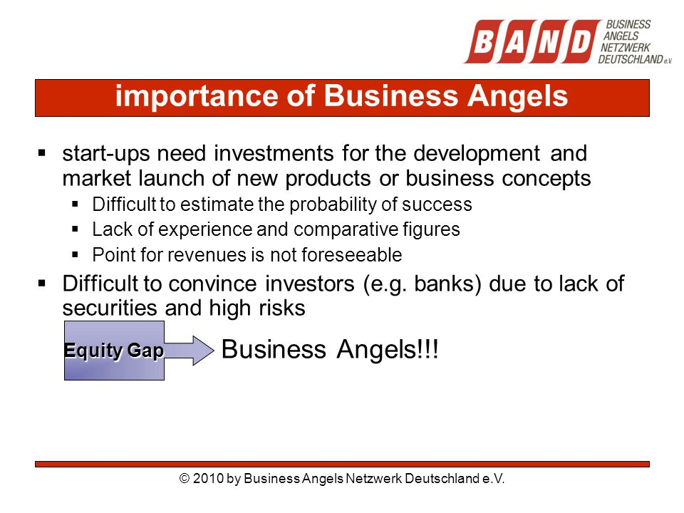 importance of Business Angels  start-ups need investments for the development and market launch of new products or business concepts  Difficult to estimate the probability of success  Lack of experience and comparative figures  Point for revenues is not foreseeable  Difficult to convince investors (e.g.