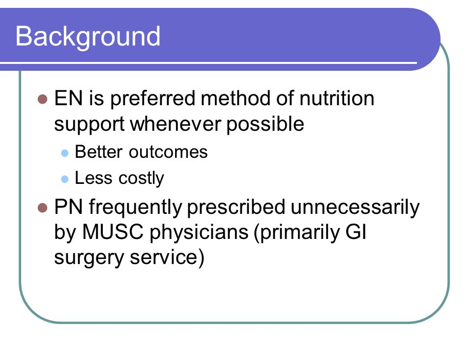 Background EN is preferred method of nutrition support whenever possible Better outcomes Less costly PN frequently prescribed unnecessarily by MUSC physicians (primarily GI surgery service)