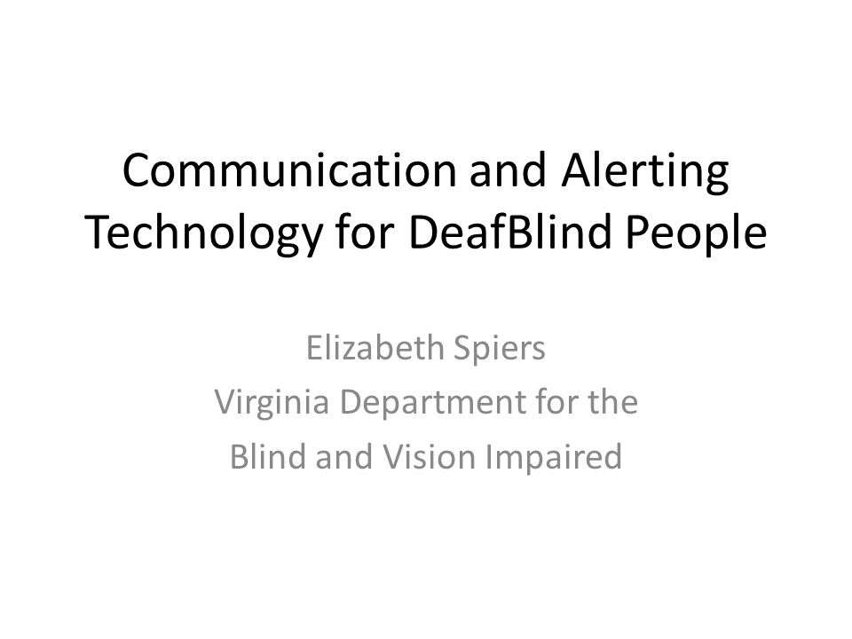 Communication and Alerting Technology for DeafBlind People Elizabeth Spiers Virginia Department for the Blind and Vision Impaired