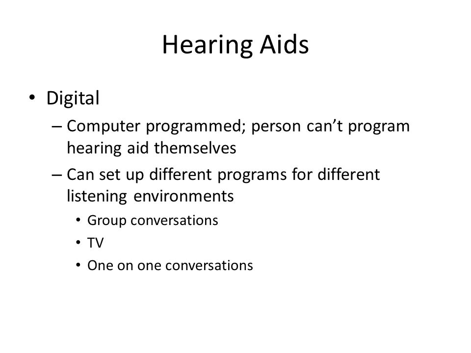 Hearing Aids Digital – Computer programmed; person can't program hearing aid themselves – Can set up different programs for different listening environments Group conversations TV One on one conversations