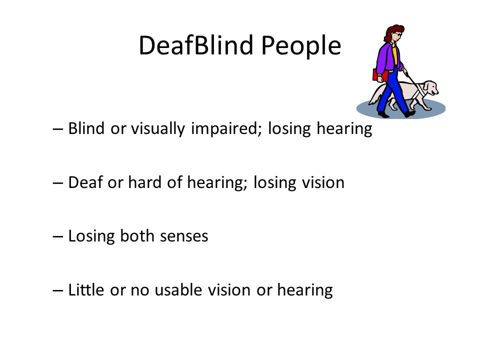 DeafBlind People – Blind or visually impaired; losing hearing – Deaf or hard of hearing; losing vision – Losing both senses – Little or no usable vision or hearing