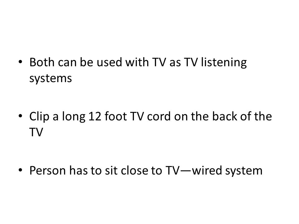 Both can be used with TV as TV listening systems Clip a long 12 foot TV cord on the back of the TV Person has to sit close to TV—wired system