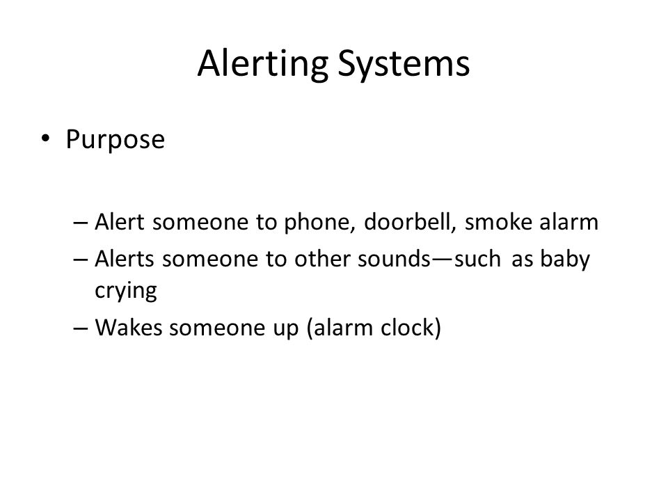 Alerting Systems Purpose – Alert someone to phone, doorbell, smoke alarm – Alerts someone to other sounds—such as baby crying – Wakes someone up (alarm clock)