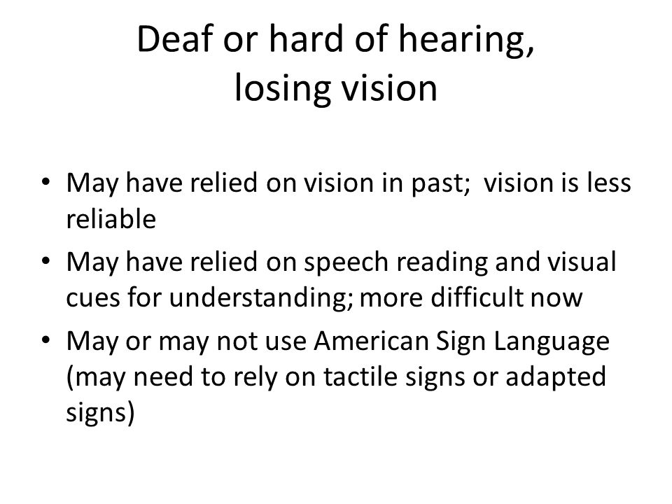 Deaf or hard of hearing, losing vision May have relied on vision in past; vision is less reliable May have relied on speech reading and visual cues for understanding; more difficult now May or may not use American Sign Language (may need to rely on tactile signs or adapted signs)