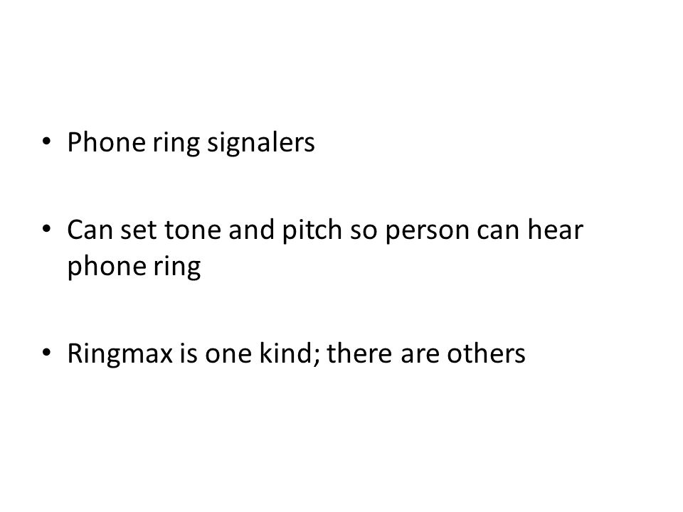 Phone ring signalers Can set tone and pitch so person can hear phone ring Ringmax is one kind; there are others