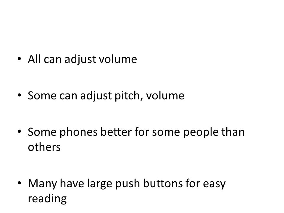 All can adjust volume Some can adjust pitch, volume Some phones better for some people than others Many have large push buttons for easy reading