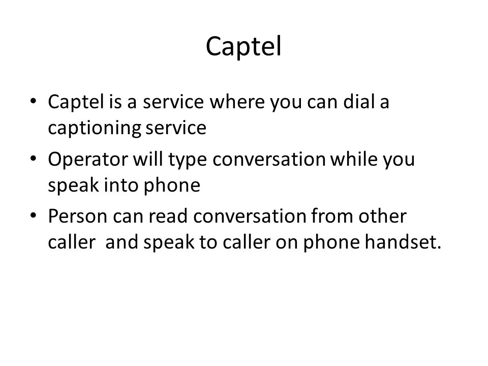 Captel Captel is a service where you can dial a captioning service Operator will type conversation while you speak into phone Person can read conversation from other caller and speak to caller on phone handset.