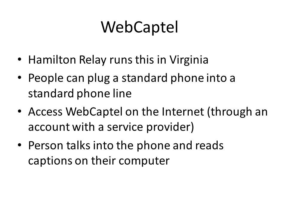 WebCaptel Hamilton Relay runs this in Virginia People can plug a standard phone into a standard phone line Access WebCaptel on the Internet (through an account with a service provider) Person talks into the phone and reads captions on their computer