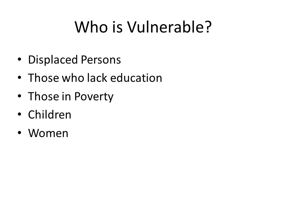 Who is Vulnerable Displaced Persons Those who lack education Those in Poverty Children Women