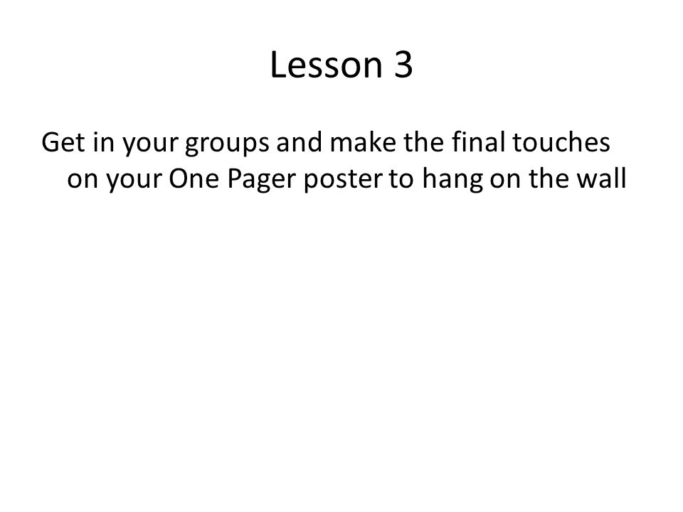 Lesson 3 Get in your groups and make the final touches on your One Pager poster to hang on the wall