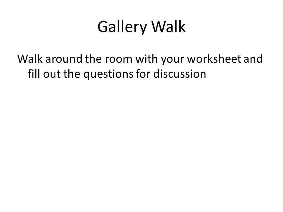 Gallery Walk Walk around the room with your worksheet and fill out the questions for discussion