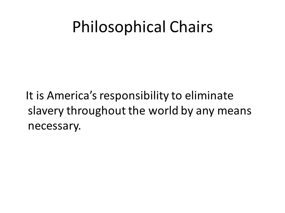 Philosophical Chairs It is America's responsibility to eliminate slavery throughout the world by any means necessary.