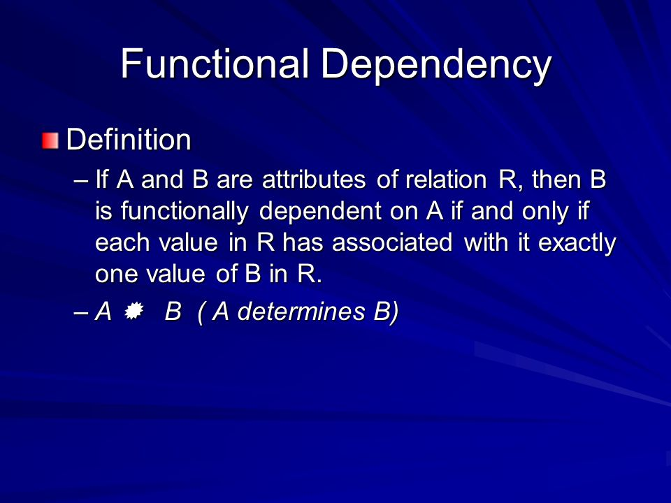 Functional Dependency Definition –If A and B are attributes of relation R, then B is functionally dependent on A if and only if each value in R has associated with it exactly one value of B in R.