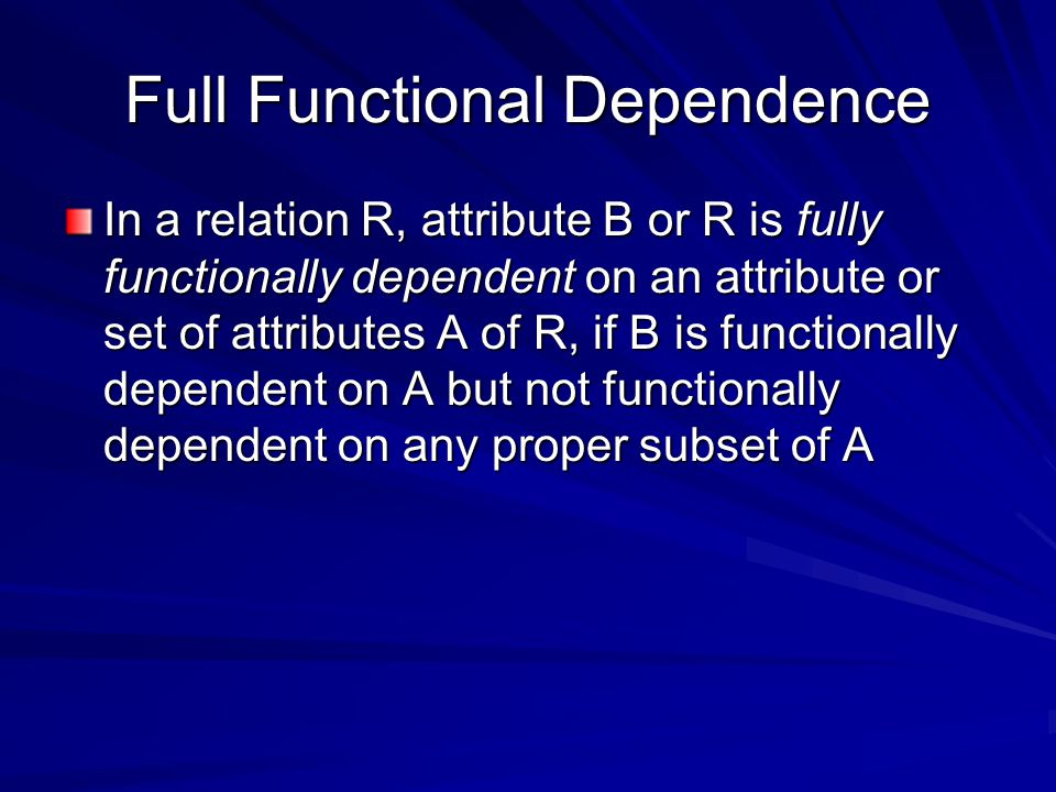 Full Functional Dependence In a relation R, attribute B or R is fully functionally dependent on an attribute or set of attributes A of R, if B is functionally dependent on A but not functionally dependent on any proper subset of A
