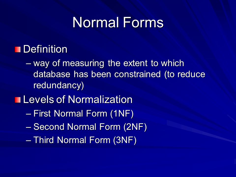 Normal Forms Definition –way of measuring the extent to which database has been constrained (to reduce redundancy) Levels of Normalization –First Normal Form (1NF) –Second Normal Form (2NF) –Third Normal Form (3NF)