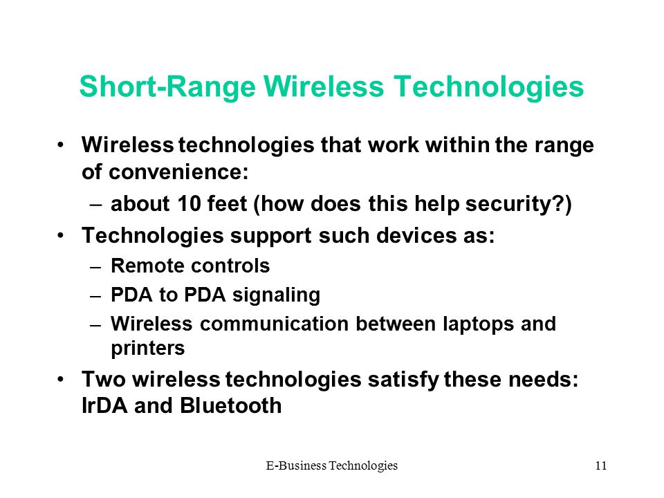 E-Business Technologies11 Short-Range Wireless Technologies Wireless technologies that work within the range of convenience: –about 10 feet (how does this help security ) Technologies support such devices as: –Remote controls –PDA to PDA signaling –Wireless communication between laptops and printers Two wireless technologies satisfy these needs: IrDA and Bluetooth