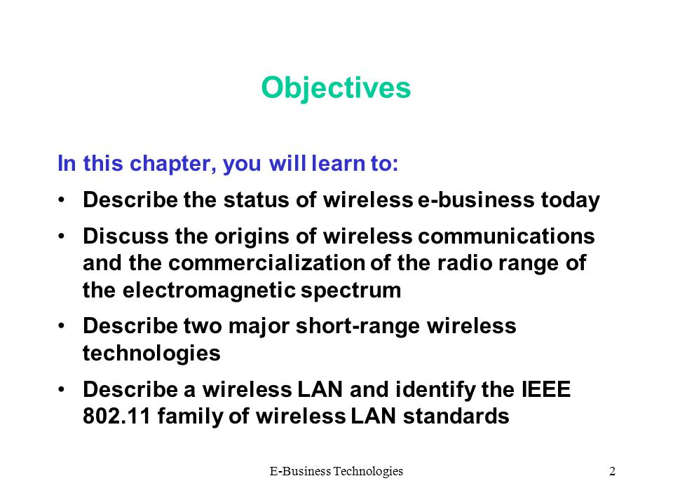 E-Business Technologies2 Objectives In this chapter, you will learn to: Describe the status of wireless e-business today Discuss the origins of wireless communications and the commercialization of the radio range of the electromagnetic spectrum Describe two major short-range wireless technologies Describe a wireless LAN and identify the IEEE 802.11 family of wireless LAN standards