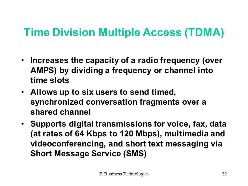E-Business Technologies22 Time Division Multiple Access (TDMA) Increases the capacity of a radio frequency (over AMPS) by dividing a frequency or channel into time slots Allows up to six users to send timed, synchronized conversation fragments over a shared channel Supports digital transmissions for voice, fax, data (at rates of 64 Kbps to 120 Mbps), multimedia and videoconferencing, and short text messaging via Short Message Service (SMS)