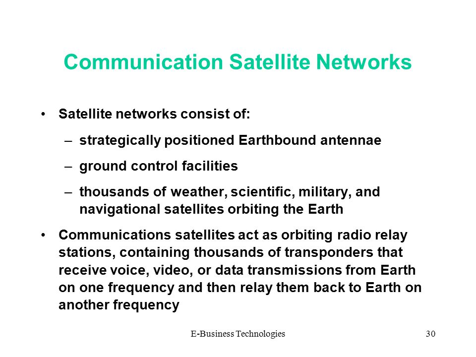 E-Business Technologies30 Communication Satellite Networks Satellite networks consist of: –strategically positioned Earthbound antennae –ground control facilities –thousands of weather, scientific, military, and navigational satellites orbiting the Earth Communications satellites act as orbiting radio relay stations, containing thousands of transponders that receive voice, video, or data transmissions from Earth on one frequency and then relay them back to Earth on another frequency
