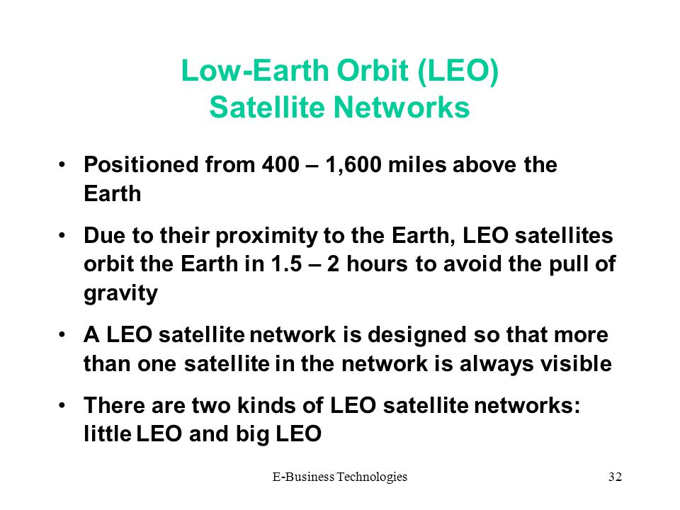 E-Business Technologies32 Low-Earth Orbit (LEO) Satellite Networks Positioned from 400 – 1,600 miles above the Earth Due to their proximity to the Earth, LEO satellites orbit the Earth in 1.5 – 2 hours to avoid the pull of gravity A LEO satellite network is designed so that more than one satellite in the network is always visible There are two kinds of LEO satellite networks: little LEO and big LEO