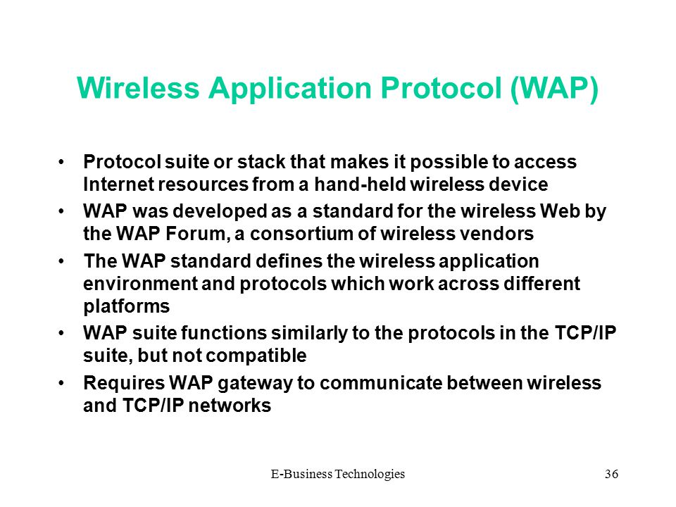 E-Business Technologies36 Wireless Application Protocol (WAP) Protocol suite or stack that makes it possible to access Internet resources from a hand-held wireless device WAP was developed as a standard for the wireless Web by the WAP Forum, a consortium of wireless vendors The WAP standard defines the wireless application environment and protocols which work across different platforms WAP suite functions similarly to the protocols in the TCP/IP suite, but not compatible Requires WAP gateway to communicate between wireless and TCP/IP networks IP