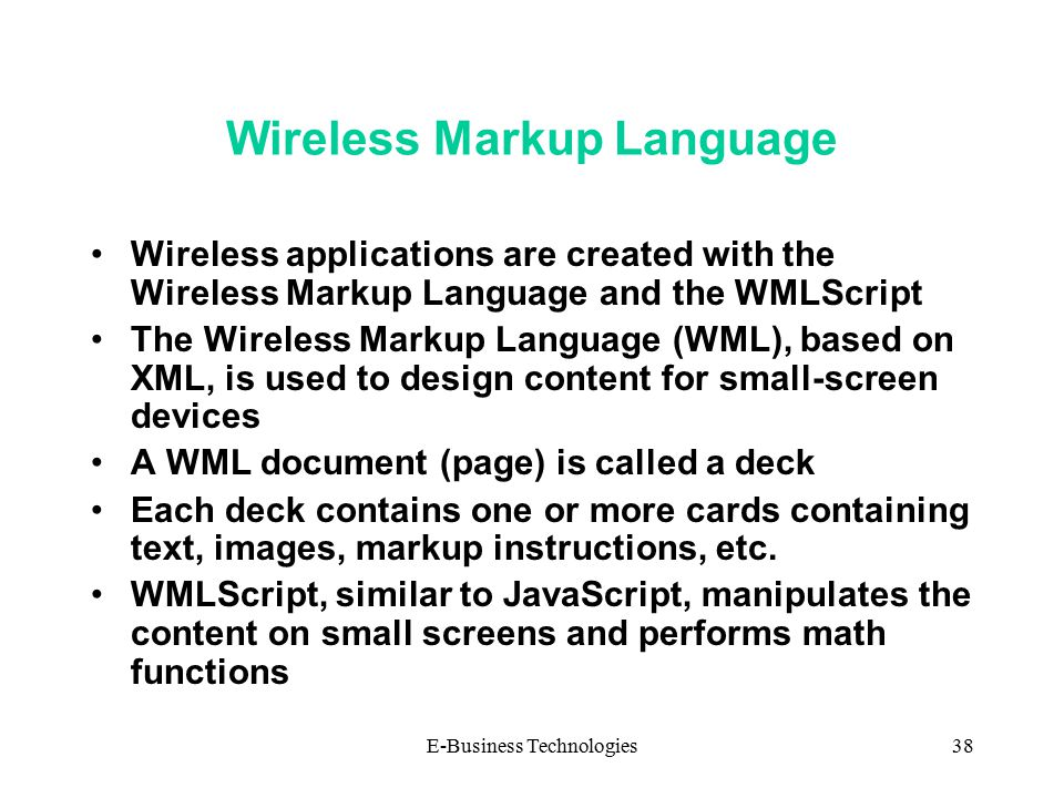 E-Business Technologies38 Wireless Markup Language Wireless applications are created with the Wireless Markup Language and the WMLScript The Wireless Markup Language (WML), based on XML, is used to design content for small-screen devices A WML document (page) is called a deck Each deck contains one or more cards containing text, images, markup instructions, etc.