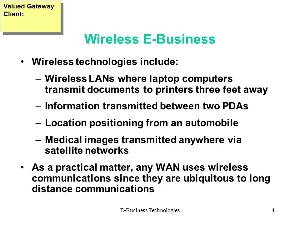 E-Business Technologies4 Wireless E-Business Wireless technologies include: –Wireless LANs where laptop computers transmit documents to printers three feet away –Information transmitted between two PDAs –Location positioning from an automobile –Medical images transmitted anywhere via satellite networks As a practical matter, any WAN uses wireless communications since they are ubiquitous to long distance communications Valued Gateway Client: