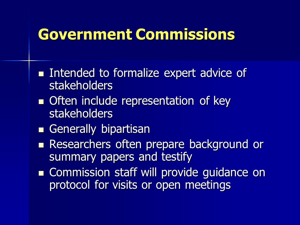 Government Commissions Intended to formalize expert advice of stakeholders Intended to formalize expert advice of stakeholders Often include representation of key stakeholders Often include representation of key stakeholders Generally bipartisan Generally bipartisan Researchers often prepare background or summary papers and testify Researchers often prepare background or summary papers and testify Commission staff will provide guidance on protocol for visits or open meetings Commission staff will provide guidance on protocol for visits or open meetings