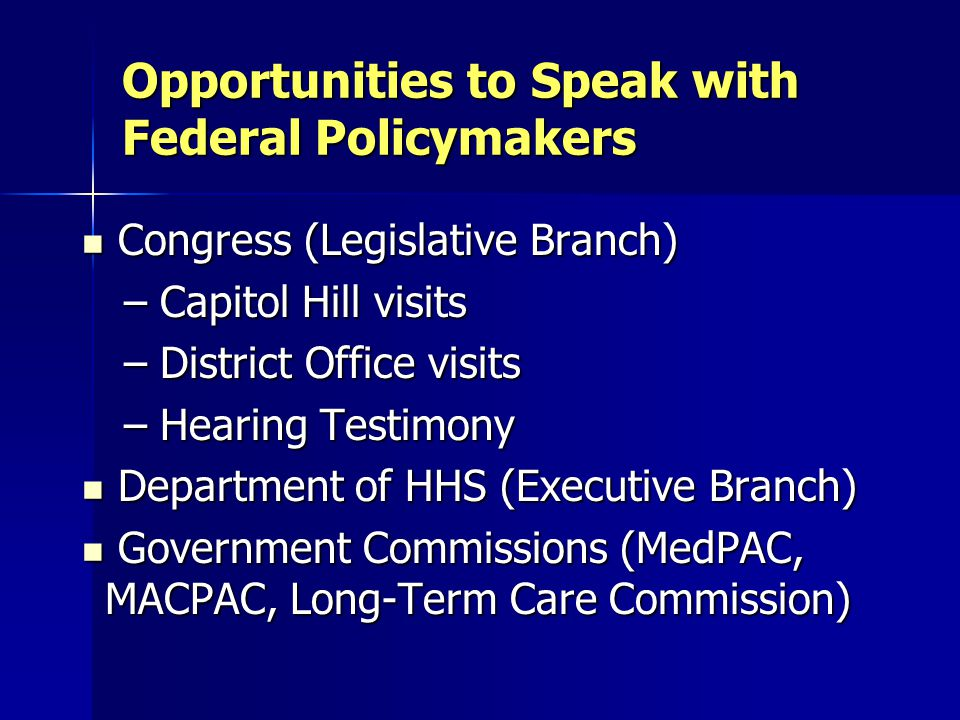 Opportunities to Speak with Federal Policymakers Congress (Legislative Branch) Congress (Legislative Branch) – Capitol Hill visits – District Office visits – Hearing Testimony Department of HHS (Executive Branch) Department of HHS (Executive Branch) Government Commissions (MedPAC, MACPAC, Long-Term Care Commission) Government Commissions (MedPAC, MACPAC, Long-Term Care Commission)