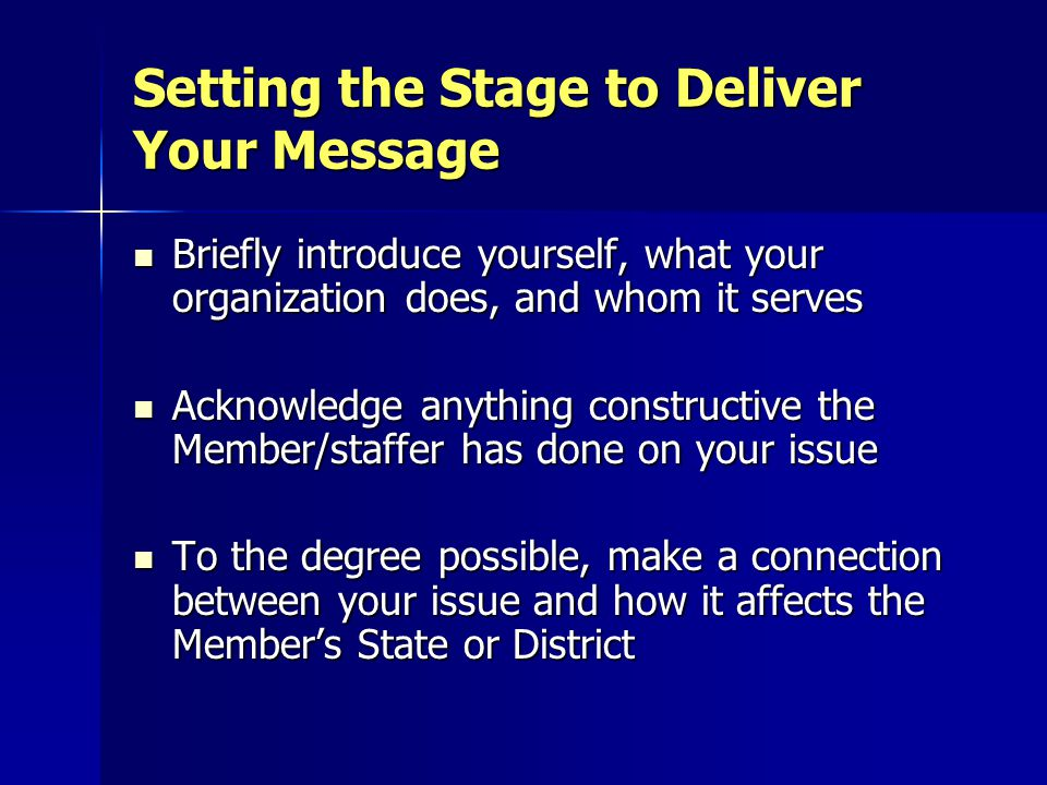 Boiling Down Your Message You ' ve got somewhere between 30 seconds and 3 minutes to introduce yourself, explain your issue, and make your ask You ' ve got somewhere between 30 seconds and 3 minutes to introduce yourself, explain your issue, and make your ask Use one-pager to organize your presentation Use one-pager to organize your presentation Avoid jargon/technical terms Avoid jargon/technical terms Do a dry run before the visit Do a dry run before the visit If it's a small group visit, choreograph the presentations in advance If it's a small group visit, choreograph the presentations in advance