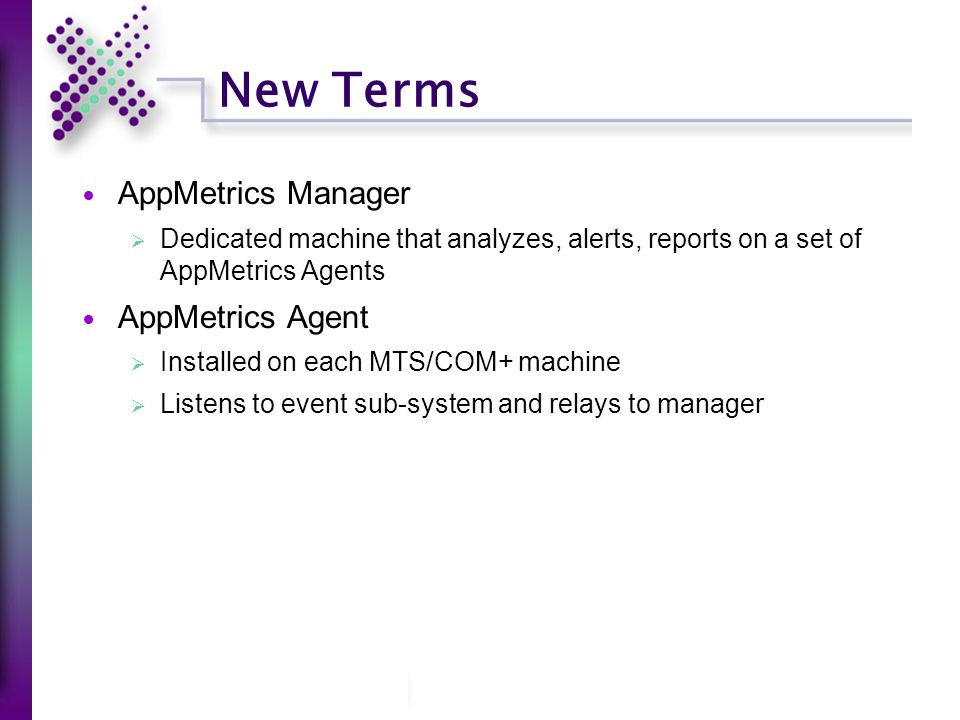 New Terms AppMetrics Manager  Dedicated machine that analyzes, alerts, reports on a set of AppMetrics Agents AppMetrics Agent  Installed on each MTS/COM+ machine  Listens to event sub-system and relays to manager