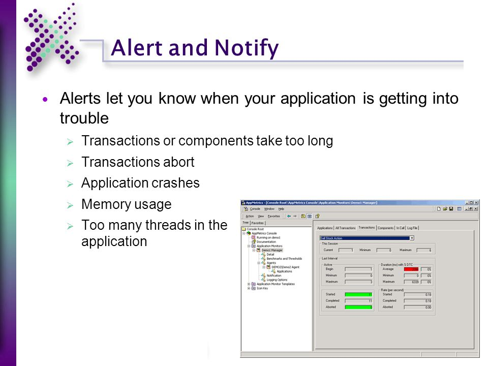 Alert and Notify Alerts let you know when your application is getting into trouble  Transactions or components take too long  Transactions abort  Application crashes  Memory usage  Too many threads in the application