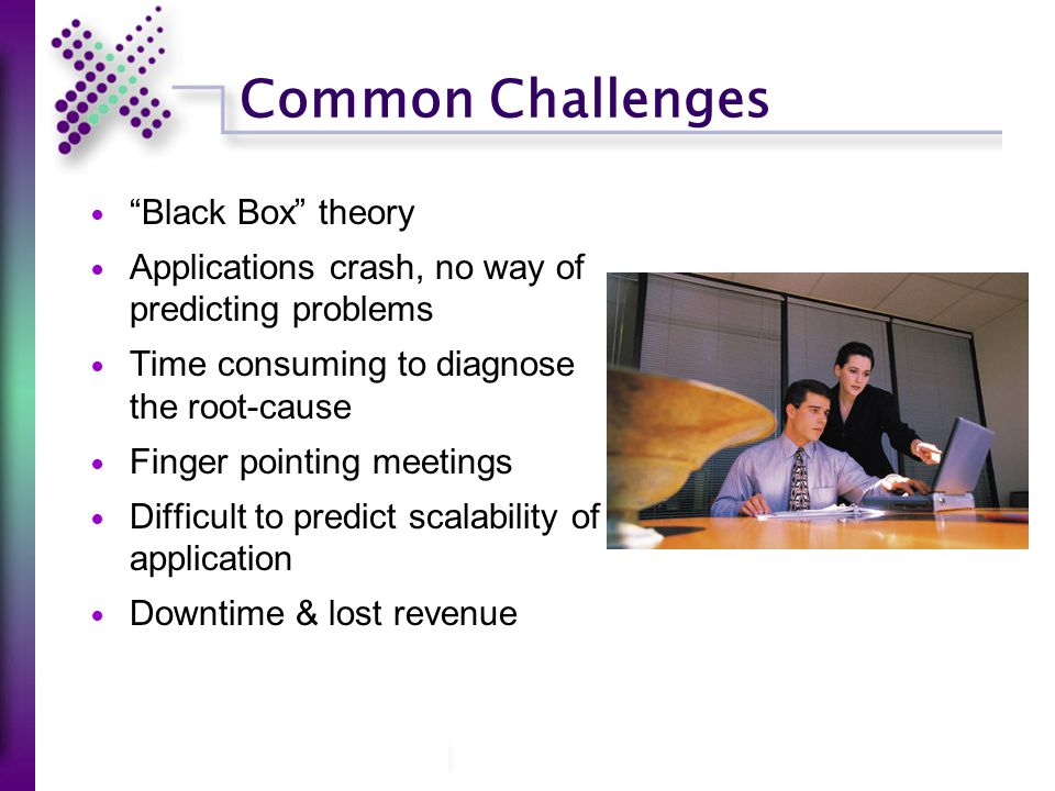 Common Challenges Black Box theory Applications crash, no way of predicting problems Time consuming to diagnose the root-cause Finger pointing meetings Difficult to predict scalability of application Downtime & lost revenue