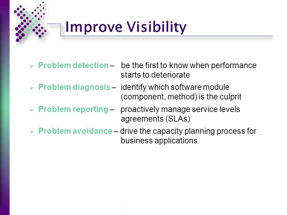 Improve Visibility  Problem detection – be the first to know when performance starts to deteriorate  Problem diagnosis – identify which software module (component, method) is the culprit  Problem reporting – proactively manage service levels agreements (SLAs)  Problem avoidance – drive the capacity planning process for business applications