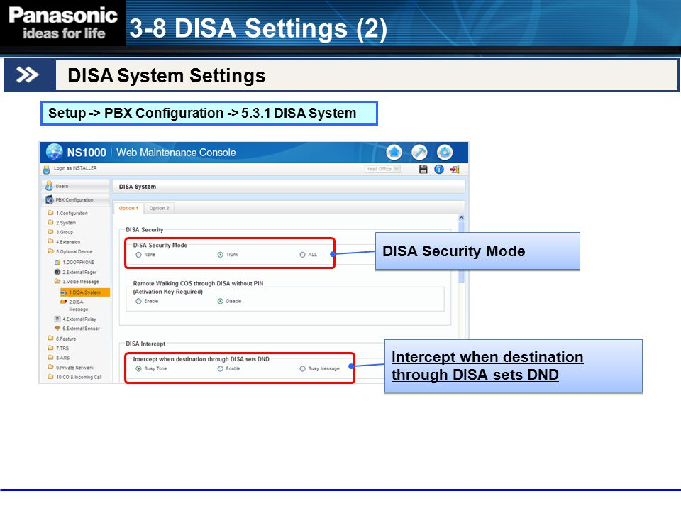 DISA System Settings 3-8 DISA Settings (2) Setup -> PBX Configuration -> 5.3.1 DISA System DISA Security Mode Intercept when destination through DISA