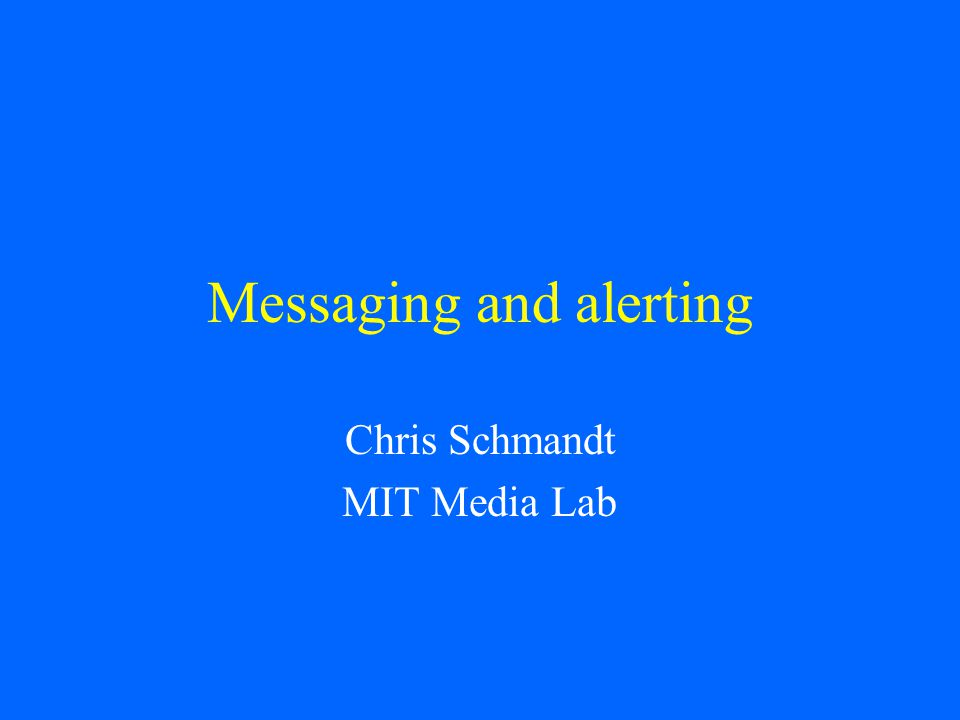 Messaging and alerting Chris Schmandt MIT Media Lab