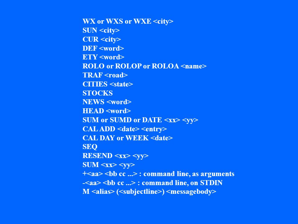 WX or WXS or WXE SUN CUR DEF ETY ROLO or ROLOP or ROLOA TRAF CITIES STOCKS NEWS HEAD SUM or SUMD or DATE CAL ADD CAL DAY or WEEK SEQ RESEND SUM + : command line, as arguments - : command line, on STDIN M ( )