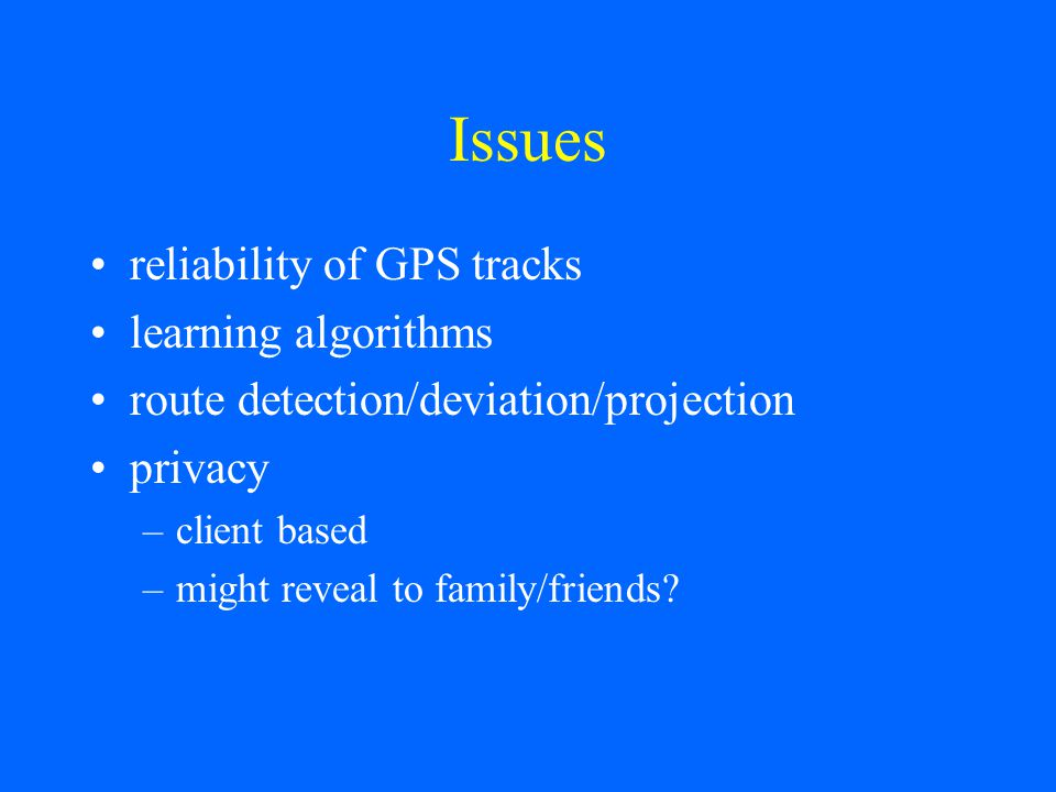 Issues reliability of GPS tracks learning algorithms route detection/deviation/projection privacy –client based –might reveal to family/friends?