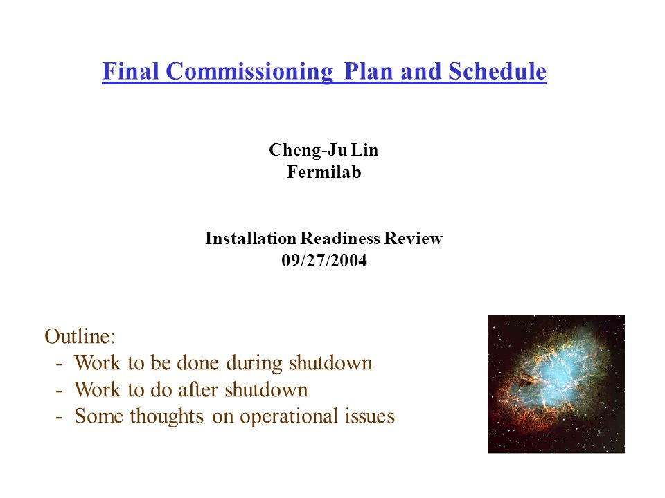 Final Commissioning Plan and Schedule Cheng-Ju Lin Fermilab Installation Readiness Review 09/27/2004 Outline: - Work to be done during shutdown - Work to do after shutdown - Some thoughts on operational issues