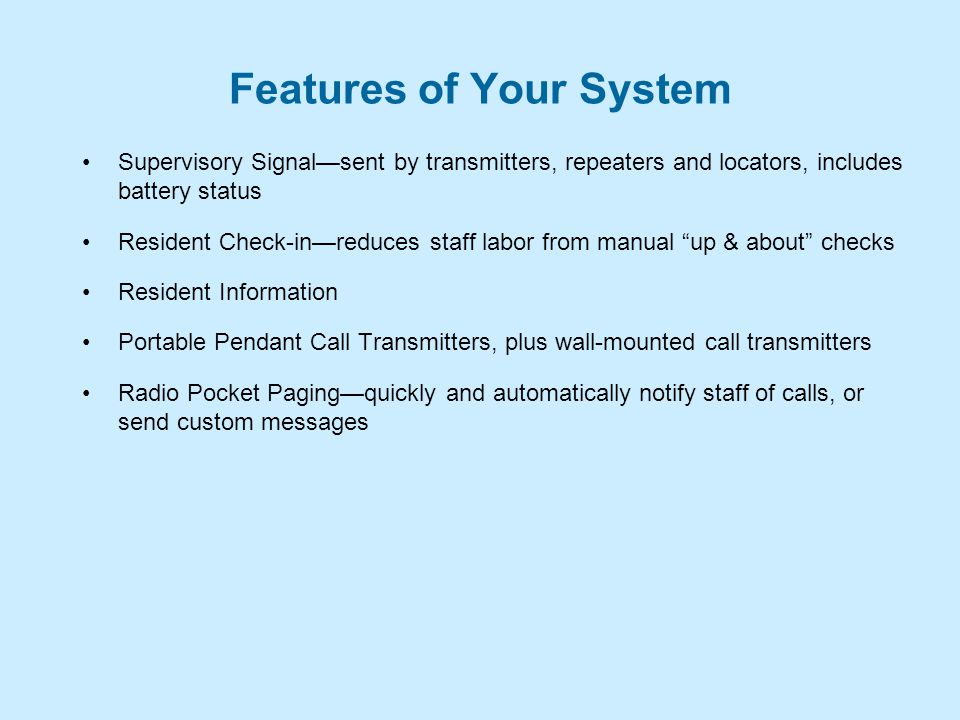 Features of Your System Supervisory Signal—sent by transmitters, repeaters and locators, includes battery status Resident Check-in—reduces staff labor from manual up & about checks Resident Information Portable Pendant Call Transmitters, plus wall-mounted call transmitters Radio Pocket Paging—quickly and automatically notify staff of calls, or send custom messages