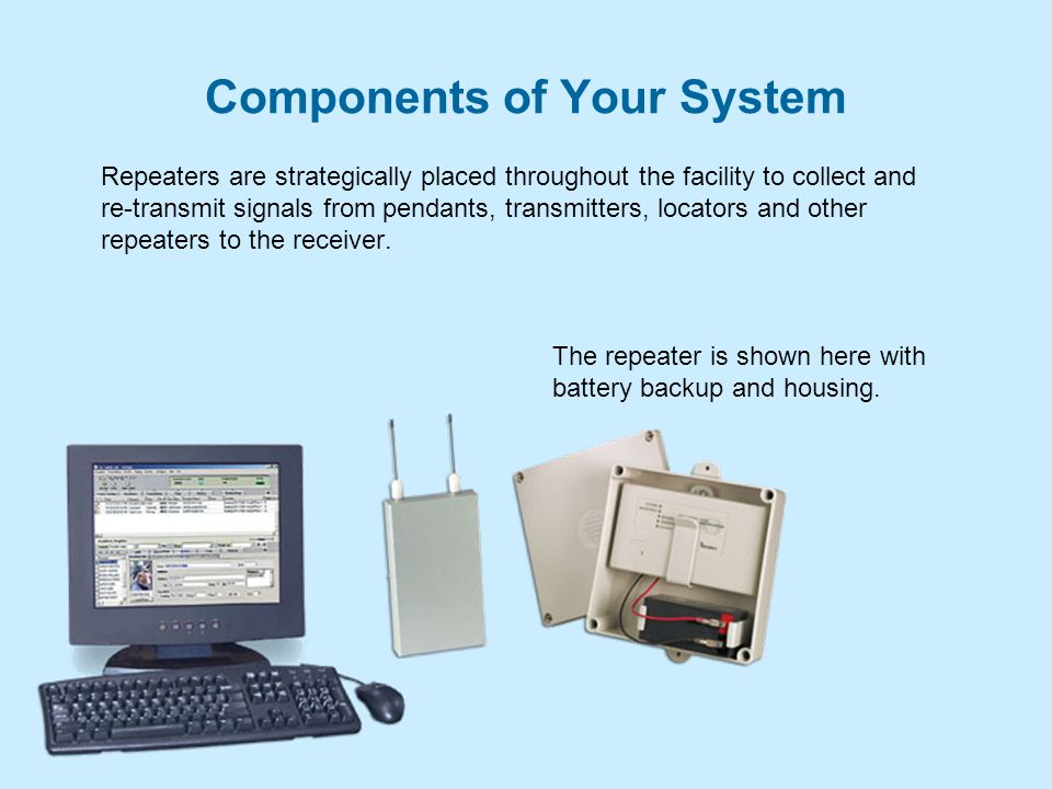 Components of Your System Repeaters are strategically placed throughout the facility to collect and re-transmit signals from pendants, transmitters, locators and other repeaters to the receiver.
