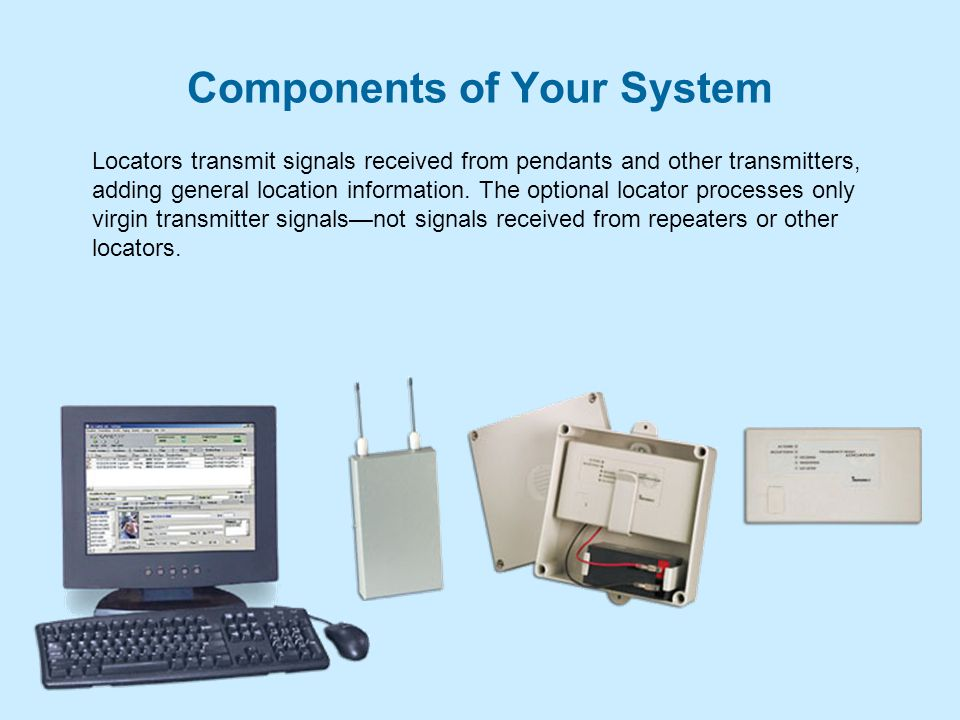 Components of Your System Locators transmit signals received from pendants and other transmitters, adding general location information.
