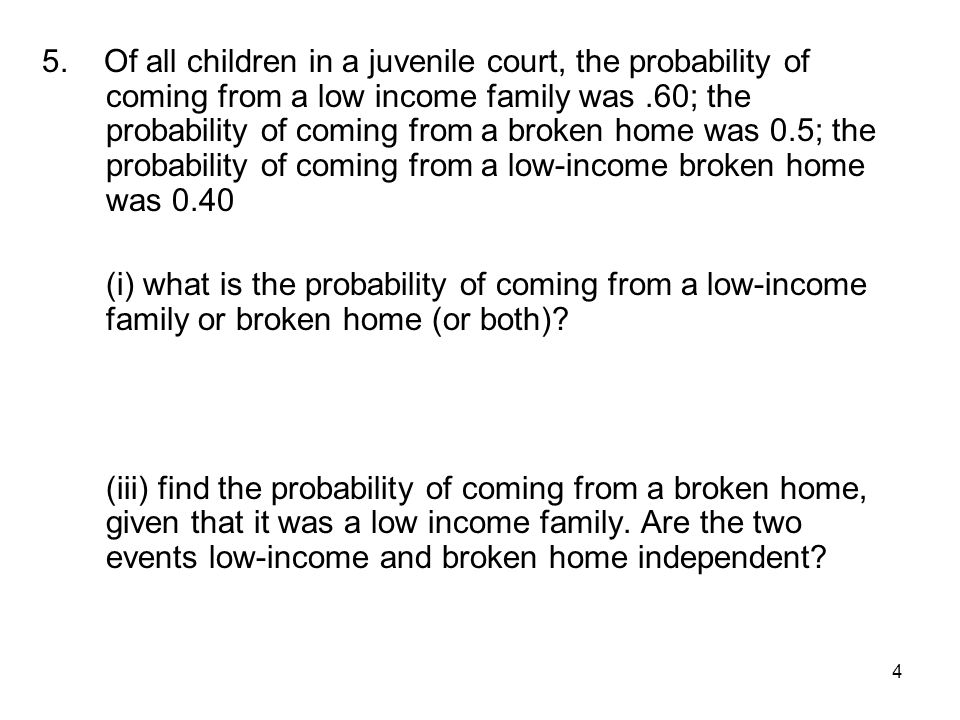 4 5. Of all children in a juvenile court, the probability of coming from a low income family was.60; the probability of coming from a broken home was