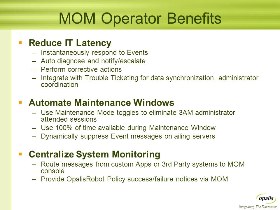 Integrating The Datacenter MOM Operator Benefits  Reduce IT Latency –Instantaneously respond to Events –Auto diagnose and notify/escalate –Perform corrective actions –Integrate with Trouble Ticketing for data synchronization, administrator coordination  Automate Maintenance Windows –Use Maintenance Mode toggles to eliminate 3AM administrator attended sessions –Use 100% of time available during Maintenance Window –Dynamically suppress Event messages on ailing servers  Centralize System Monitoring –Route messages from custom Apps or 3rd Party systems to MOM console –Provide OpalisRobot Policy success/failure notices via MOM  Reduce IT Latency –Instantaneously respond to Events –Auto diagnose and notify/escalate –Perform corrective actions –Integrate with Trouble Ticketing for data synchronization, administrator coordination  Automate Maintenance Windows –Use Maintenance Mode toggles to eliminate 3AM administrator attended sessions –Use 100% of time available during Maintenance Window –Dynamically suppress Event messages on ailing servers  Centralize System Monitoring –Route messages from custom Apps or 3rd Party systems to MOM console –Provide OpalisRobot Policy success/failure notices via MOM