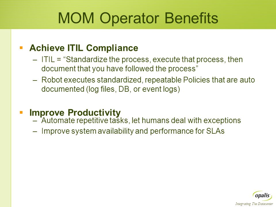 "Integrating The Datacenter MOM Operator Benefits  Achieve ITIL Compliance –ITIL = ""Standardize the process, execute that process, then document that"