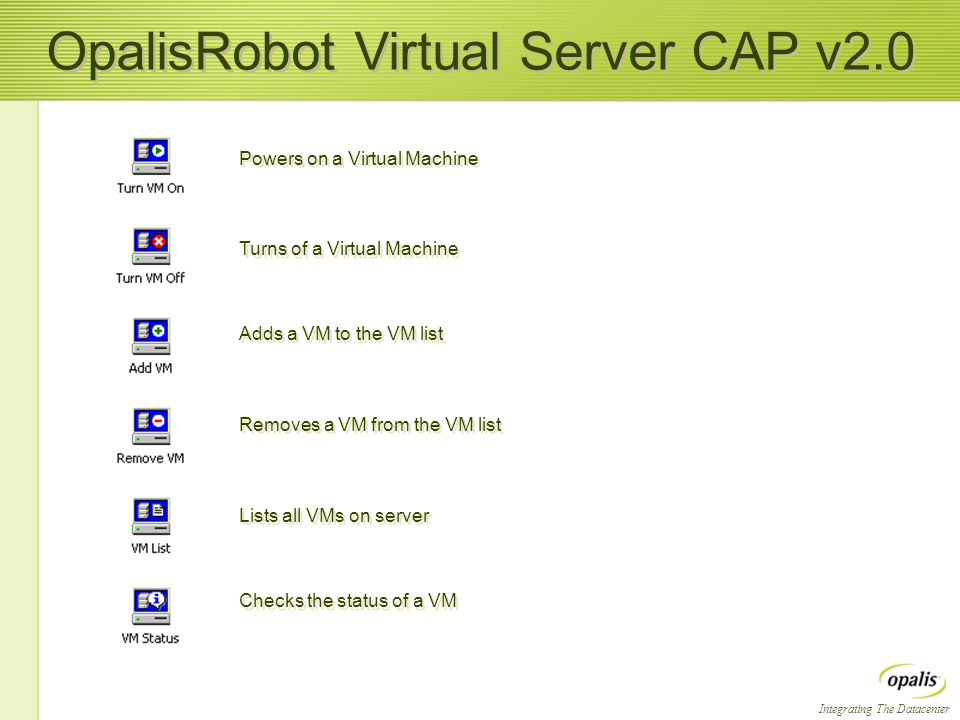 Integrating The Datacenter OpalisRobot Virtual Server CAP v2.0 Turns of a Virtual Machine Adds a VM to the VM list Lists all VMs on server Checks the