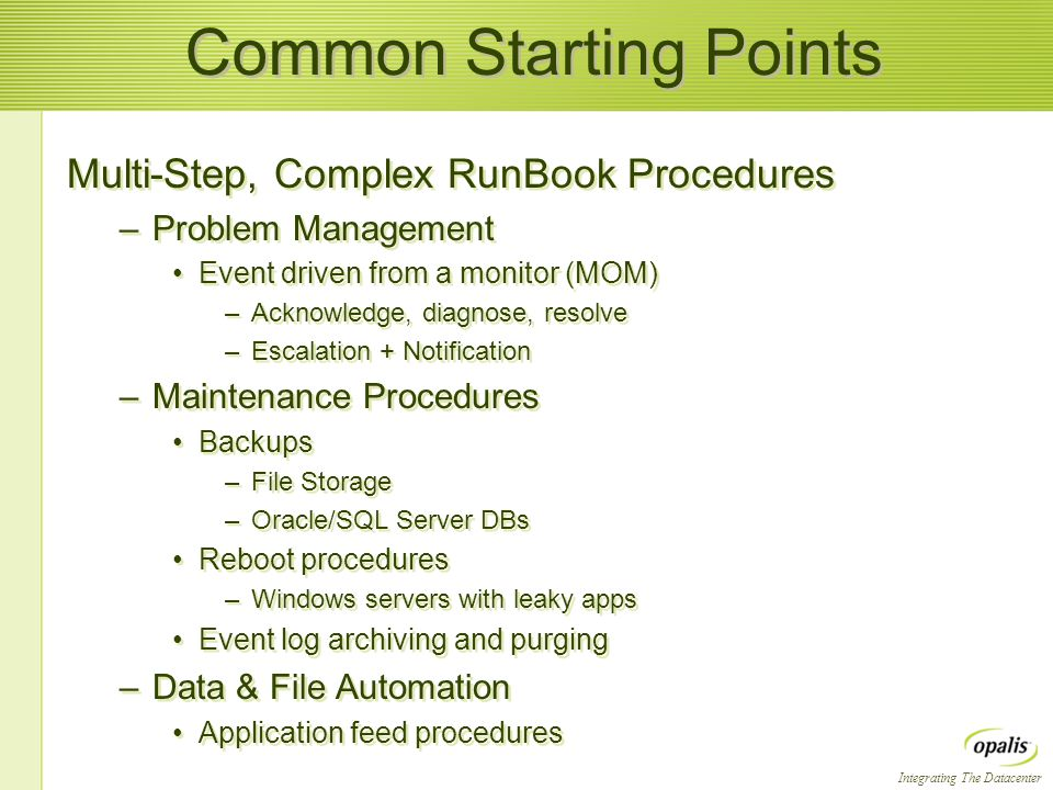 Integrating The Datacenter Common Starting Points Multi-Step, Complex RunBook Procedures –Problem Management Event driven from a monitor (MOM) –Acknow