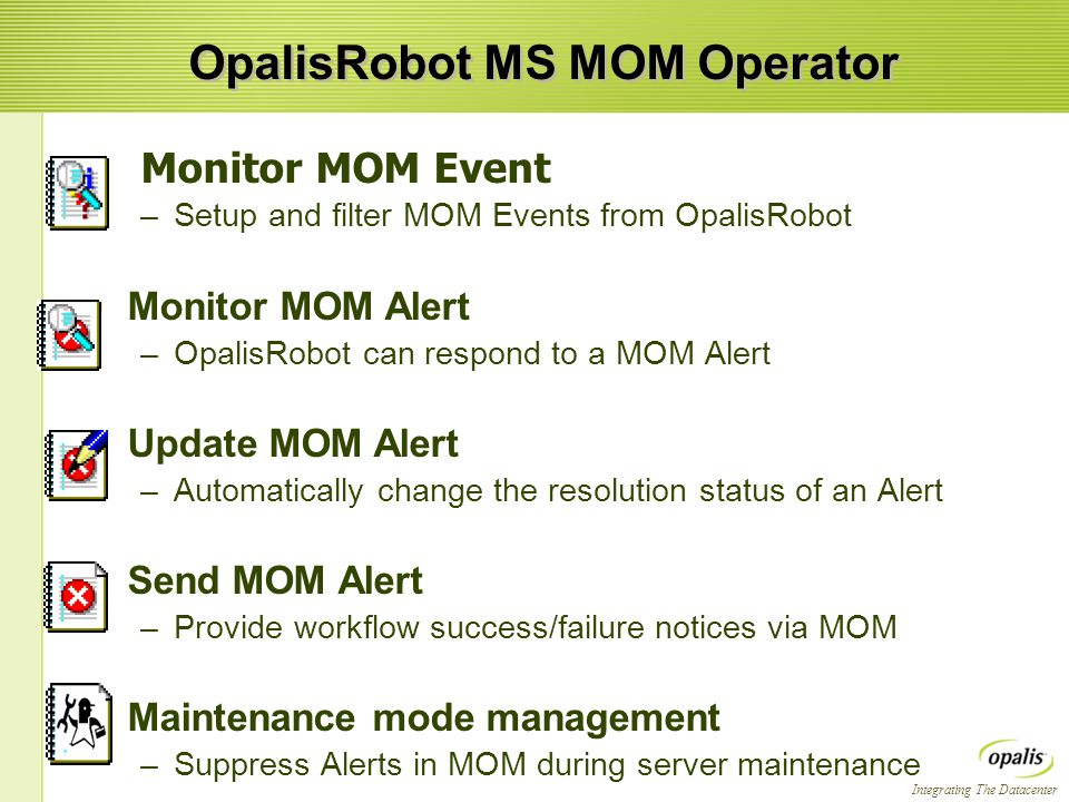 Integrating The Datacenter OpalisRobot MS MOM Operator Monitor MOM Event –Setup and filter MOM Events from OpalisRobot  Monitor MOM Alert –OpalisRobot can respond to a MOM Alert  Update MOM Alert –Automatically change the resolution status of an Alert  Send MOM Alert –Provide workflow success/failure notices via MOM  Maintenance mode management –Suppress Alerts in MOM during server maintenance Monitor MOM Event –Setup and filter MOM Events from OpalisRobot  Monitor MOM Alert –OpalisRobot can respond to a MOM Alert  Update MOM Alert –Automatically change the resolution status of an Alert  Send MOM Alert –Provide workflow success/failure notices via MOM  Maintenance mode management –Suppress Alerts in MOM during server maintenance